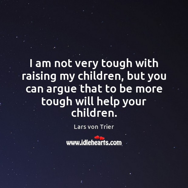 I am not very tough with raising my children, but you can Lars von Trier Picture Quote