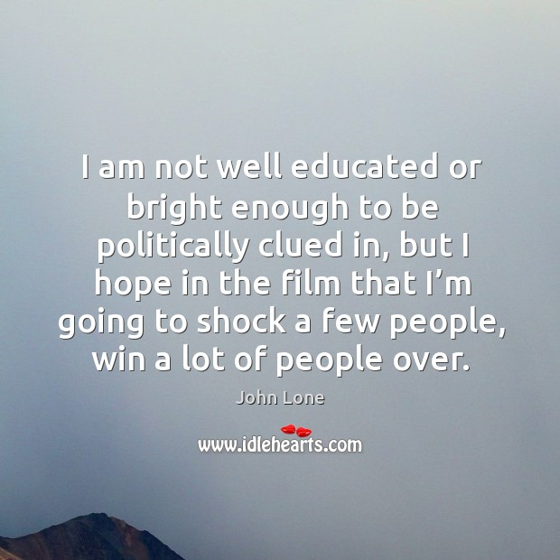 Image, I am not well educated or bright enough to be politically clued in, but I hope in the film