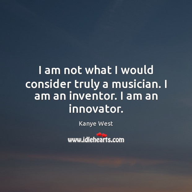 I am not what I would consider truly a musician. I am an inventor. I am an innovator. Image