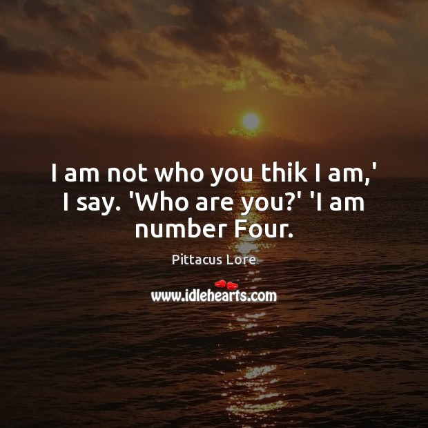 I am not who you thik I am,' I say. 'Who are you?' 'I am number Four. Pittacus Lore Picture Quote