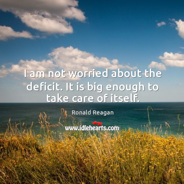 Image, I am not worried about the deficit. It is big enough to take care of itself.
