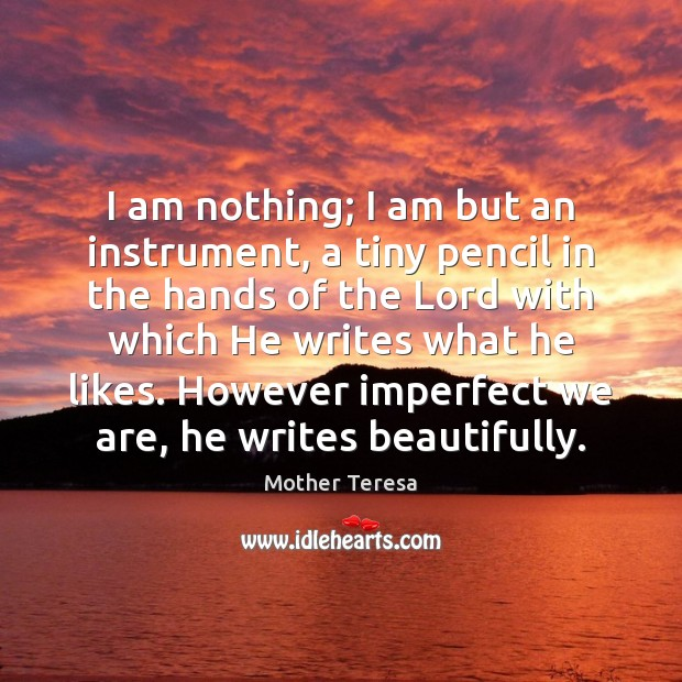 Image, I am nothing; I am but an instrument, a tiny pencil in