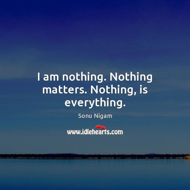 I am nothing. Nothing matters. Nothing, is everything. Picture Quotes Image