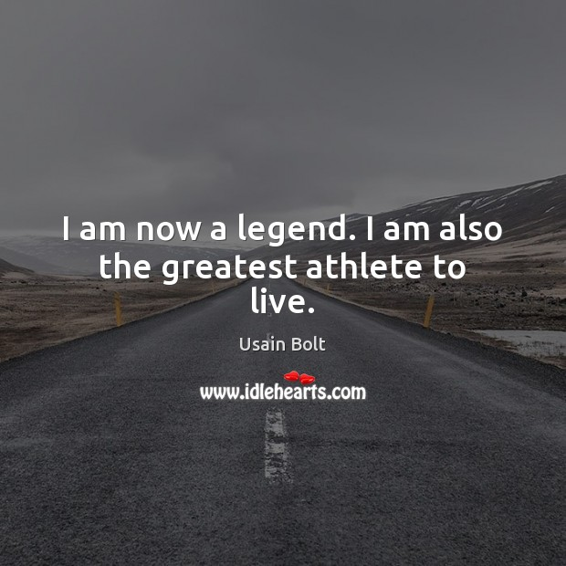 I am now a legend. I am also the greatest athlete to live. Usain Bolt Picture Quote