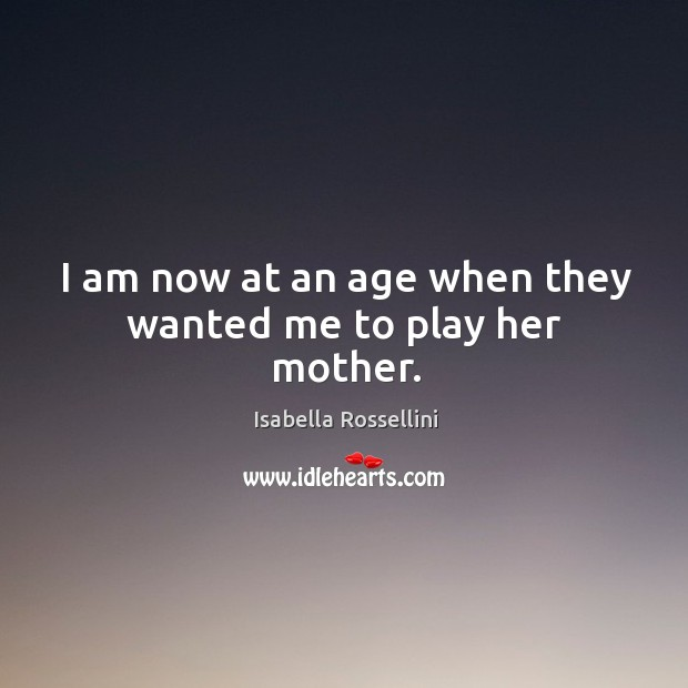 I am now at an age when they wanted me to play her mother. Image