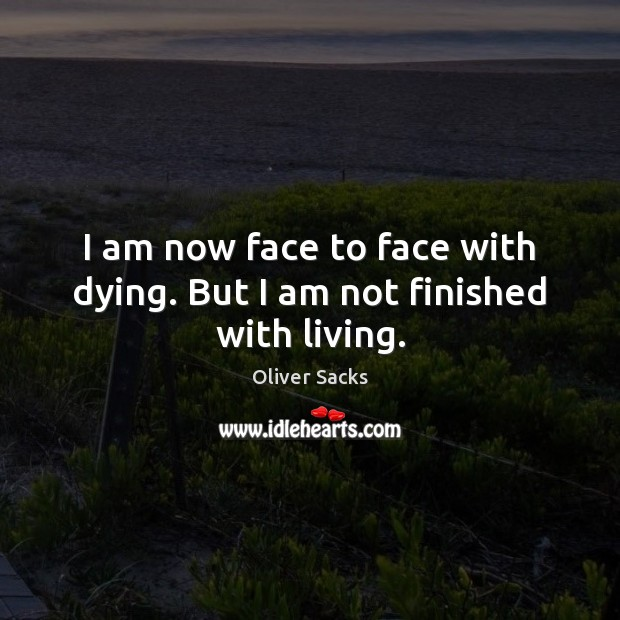 I am now face to face with dying. But I am not finished with living. Oliver Sacks Picture Quote