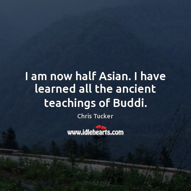 I am now half Asian. I have learned all the ancient teachings of Buddi. Image