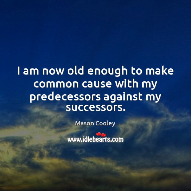 I am now old enough to make common cause with my predecessors against my successors. Image