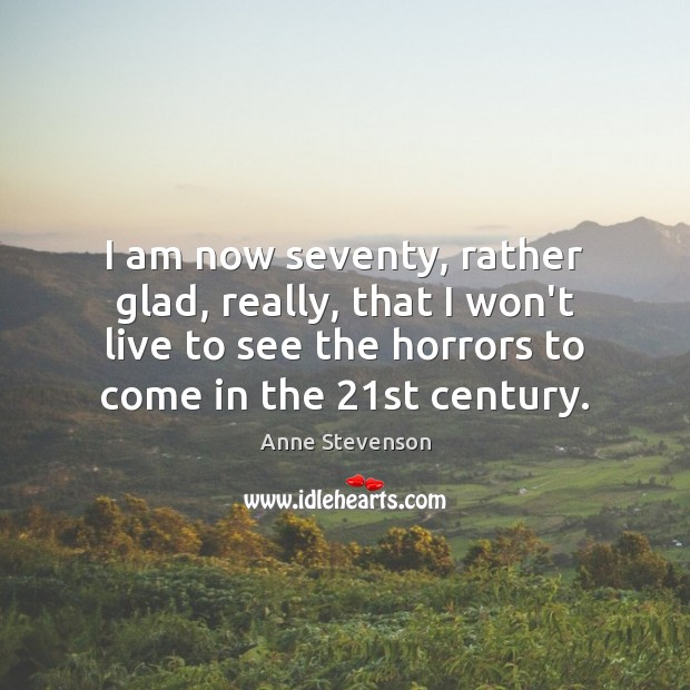 Image, I am now seventy, rather glad, really, that I won't live to