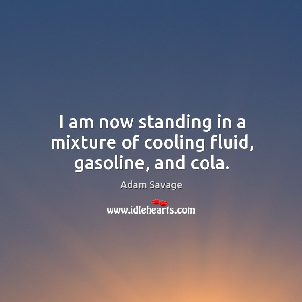 I am now standing in a mixture of cooling fluid, gasoline, and cola. Image