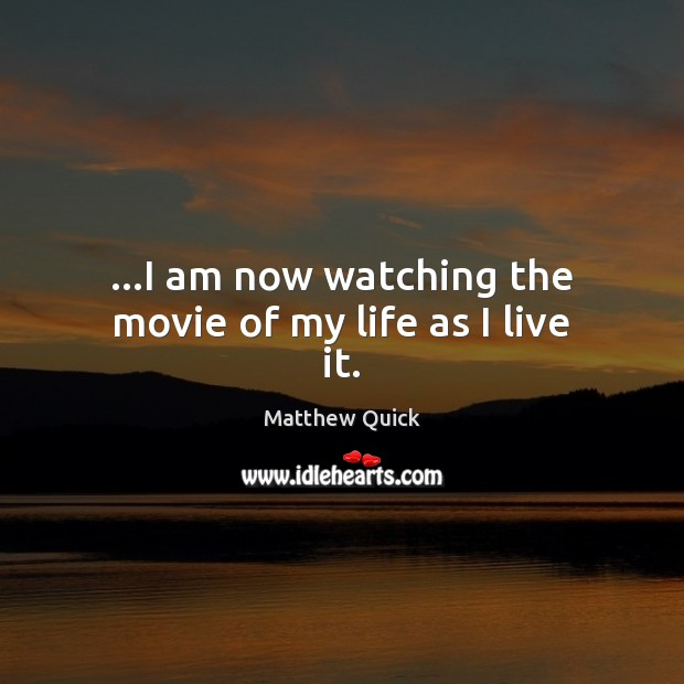 …I am now watching the movie of my life as I live it. Image