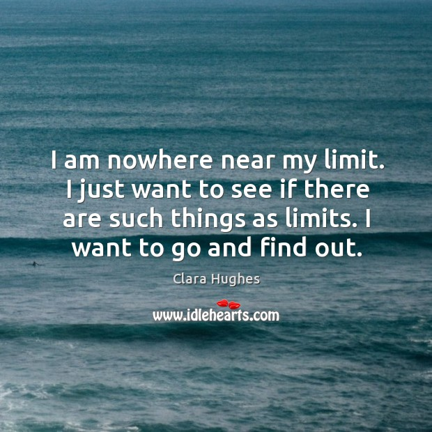 I am nowhere near my limit. I just want to see if there are such things as limits. I want to go and find out. Image