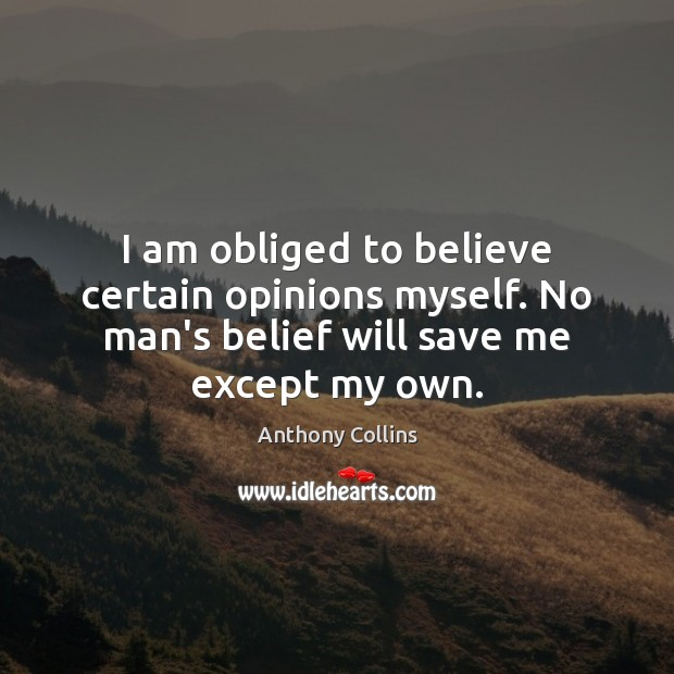 Image, I am obliged to believe certain opinions myself. No man's belief will