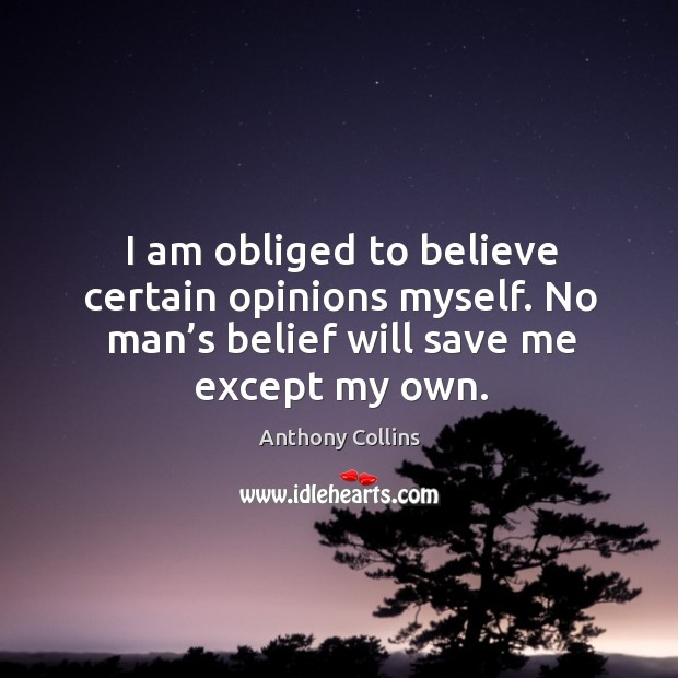 Image, I am obliged to believe certain opinions myself. No man's belief will save me except my own.