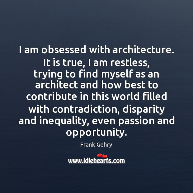 I am obsessed with architecture. It is true, I am restless, trying Frank Gehry Picture Quote