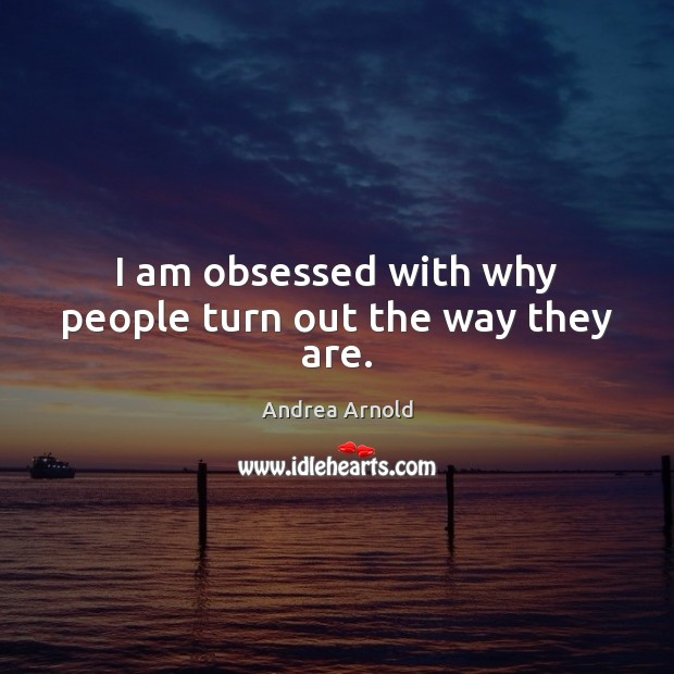 Image, I am obsessed with why people turn out the way they are.