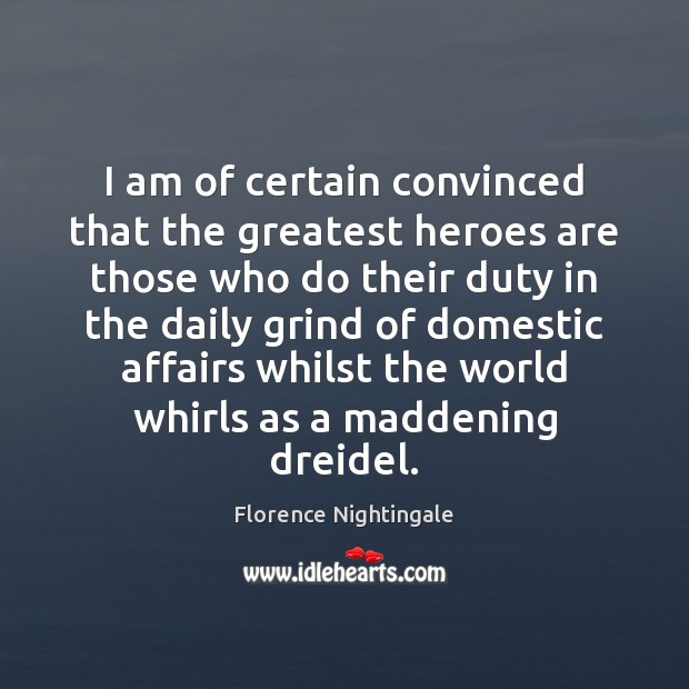 I am of certain convinced that the greatest heroes are those who Florence Nightingale Picture Quote