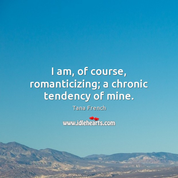 I am, of course, romanticizing; a chronic tendency of mine. Tana French Picture Quote