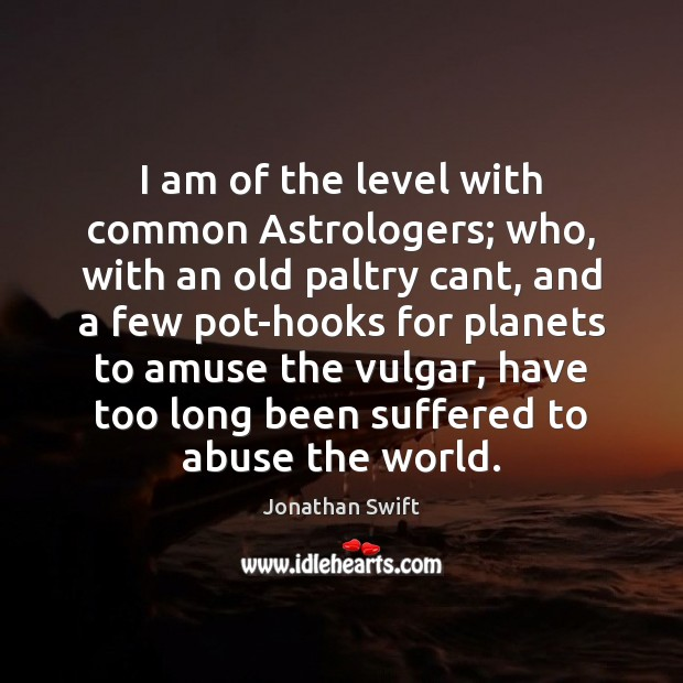 I am of the level with common Astrologers; who, with an old Image