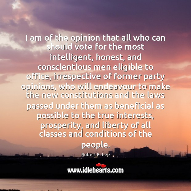 I am of the opinion that all who can should vote for Robert E. Lee Picture Quote
