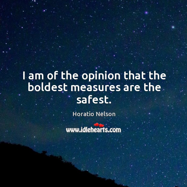 I am of the opinion that the boldest measures are the safest. Image