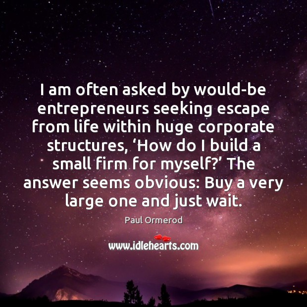 I am often asked by would-be entrepreneurs seeking escape from life within Paul Ormerod Picture Quote