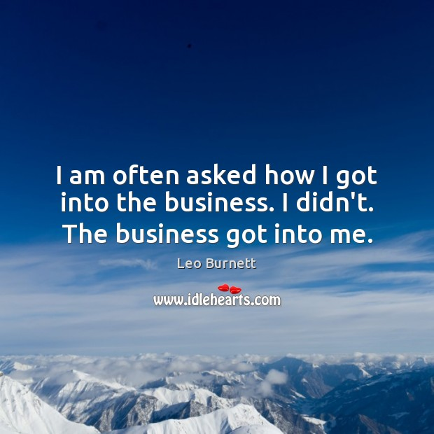 Leo Burnett Picture Quote image saying: I am often asked how I got into the business. I didn't. The business got into me.