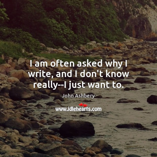 I am often asked why I write, and I don't know really–I just want to. John Ashbery Picture Quote