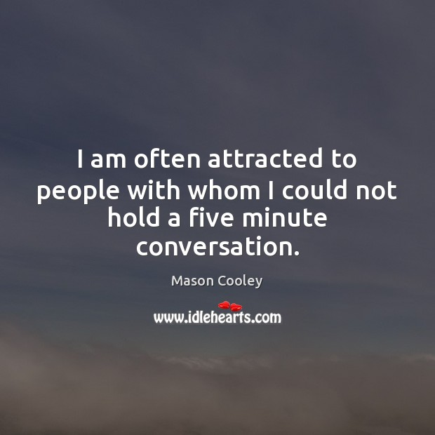 I am often attracted to people with whom I could not hold a five minute conversation. Image