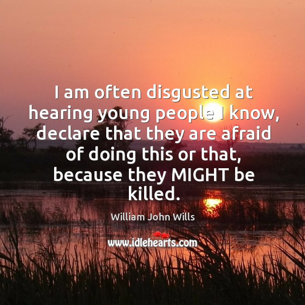 I am often disgusted at hearing young people I know, declare that they are afraid of doing Image