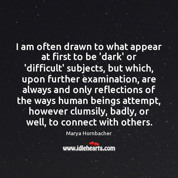 I am often drawn to what appear at first to be 'dark' Marya Hornbacher Picture Quote