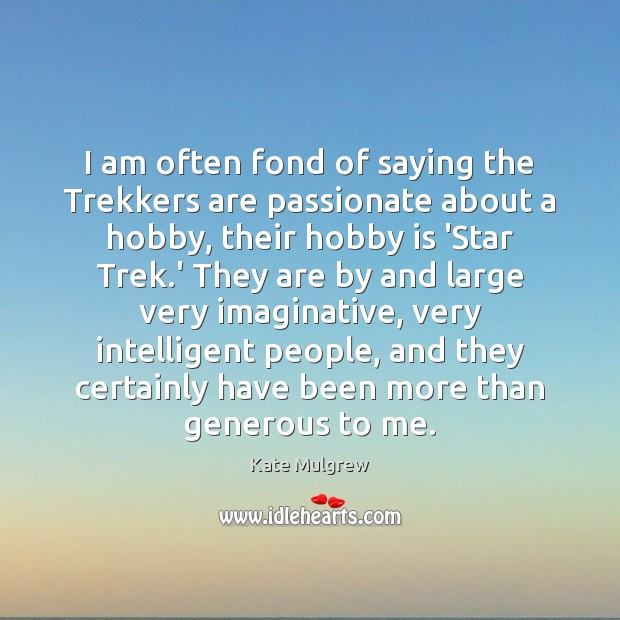I am often fond of saying the Trekkers are passionate about a Kate Mulgrew Picture Quote