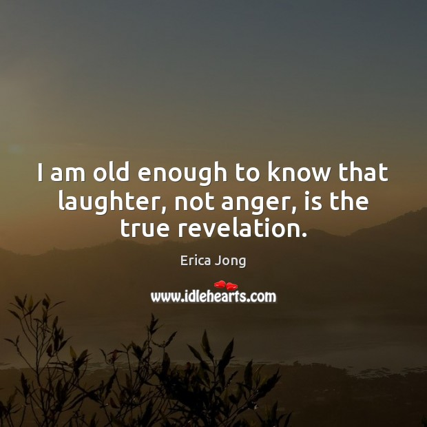 I am old enough to know that laughter, not anger, is the true revelation. Image
