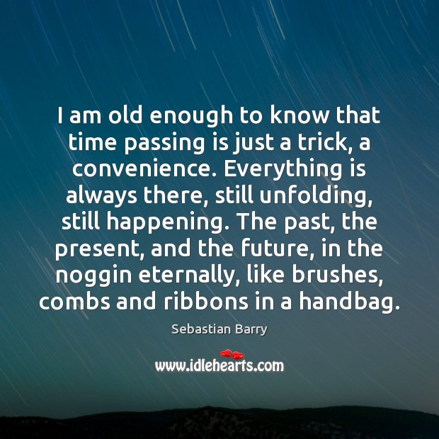 I am old enough to know that time passing is just a Sebastian Barry Picture Quote