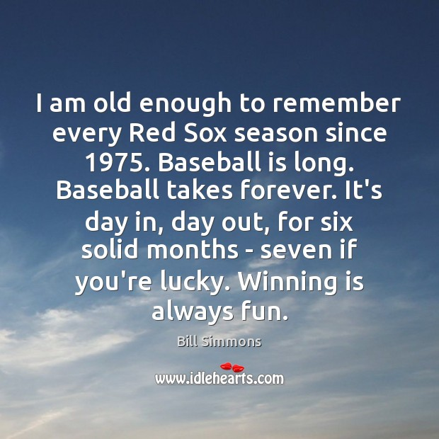 Image, I am old enough to remember every Red Sox season since 1975. Baseball