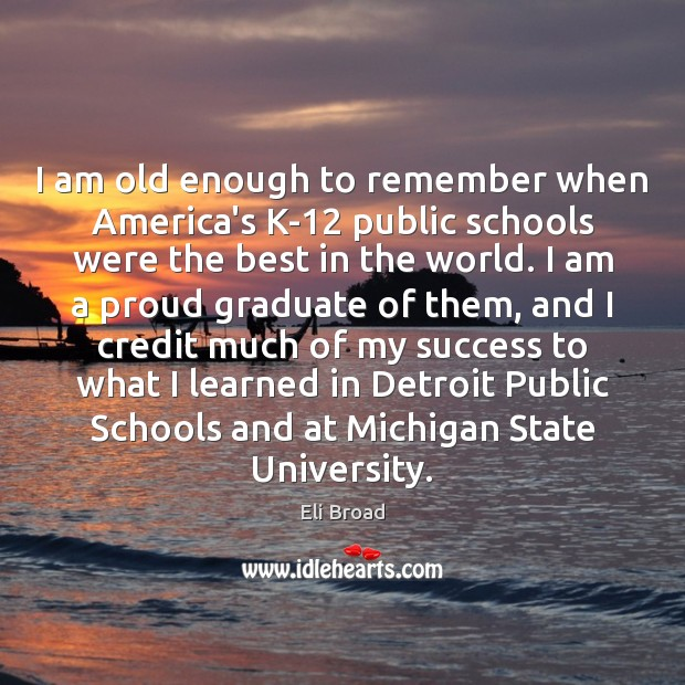 I am old enough to remember when America's K-12 public schools were Eli Broad Picture Quote