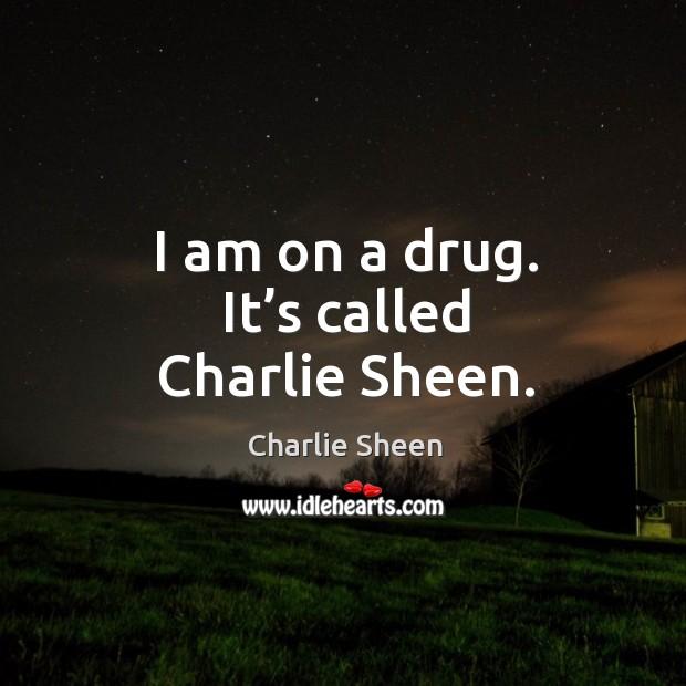 I am on a drug. It's called charlie sheen. Image