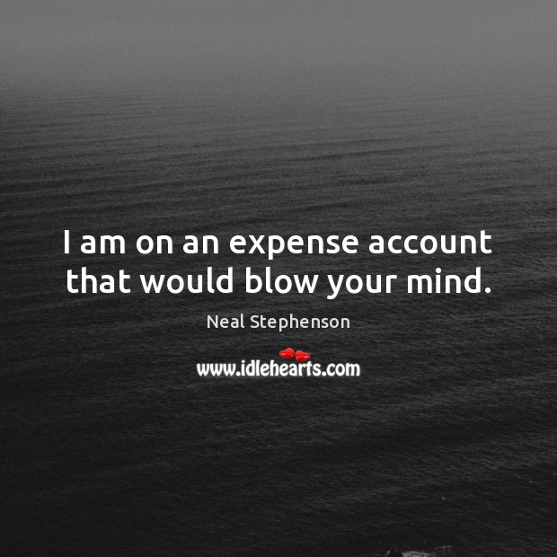 Image, I am on an expense account that would blow your mind.