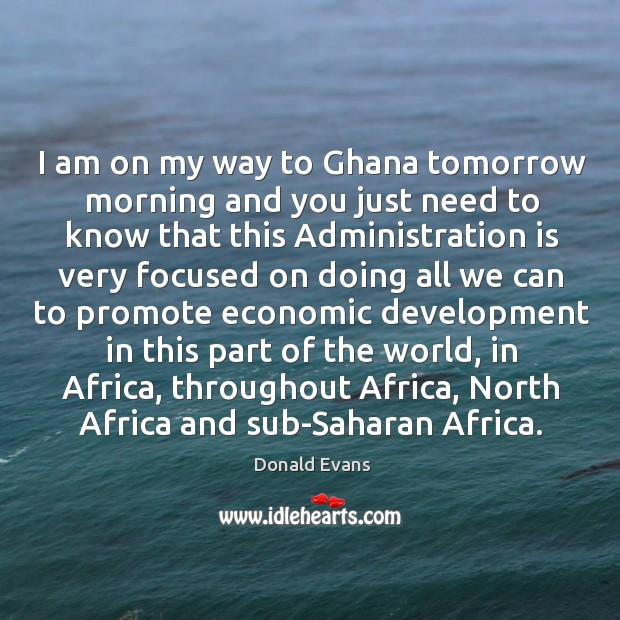 I am on my way to ghana tomorrow morning and you just need to know that this administration Donald Evans Picture Quote