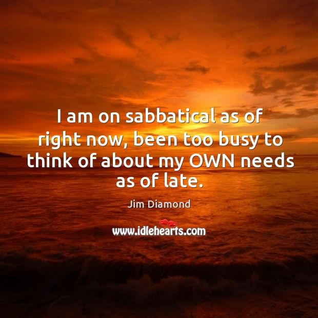 I am on sabbatical as of right now, been too busy to think of about my own needs as of late. Image