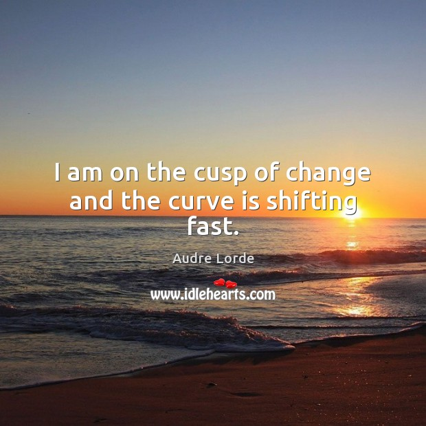 I am on the cusp of change and the curve is shifting fast. Audre Lorde Picture Quote