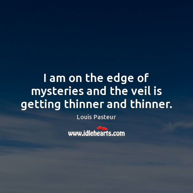 I am on the edge of mysteries and the veil is getting thinner and thinner. Louis Pasteur Picture Quote