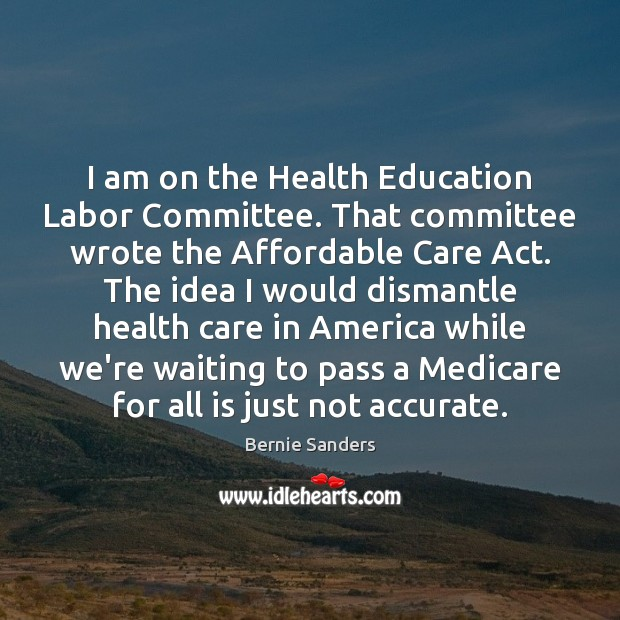 Image, I am on the Health Education Labor Committee. That committee wrote the