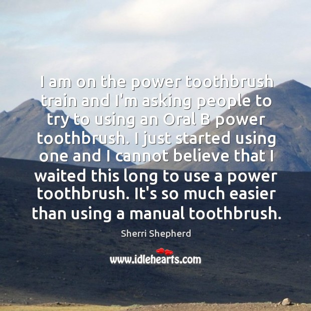 I am on the power toothbrush train and I'm asking people to Image
