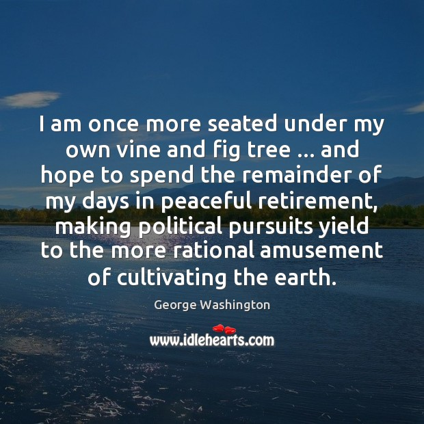 I am once more seated under my own vine and fig tree … George Washington Picture Quote