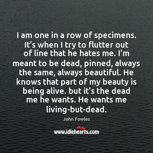 I am one in a row of specimens. It's when I try John Fowles Picture Quote