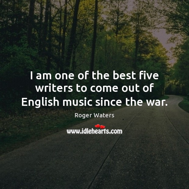 I am one of the best five writers to come out of English music since the war. Roger Waters Picture Quote