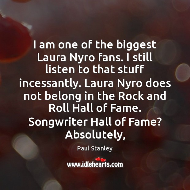 I am one of the biggest Laura Nyro fans. I still listen Paul Stanley Picture Quote