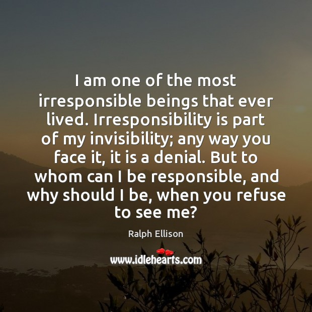 I am one of the most irresponsible beings that ever lived. Irresponsibility Ralph Ellison Picture Quote