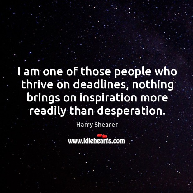 I am one of those people who thrive on deadlines, nothing brings on inspiration more readily than desperation. Image